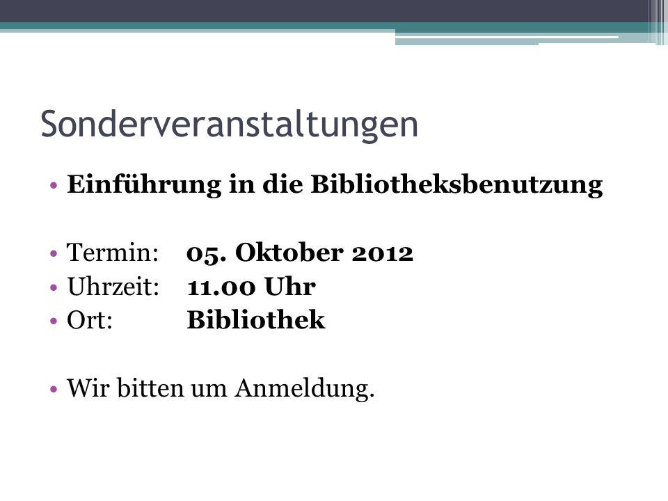 Sonderveranstaltungen Einführung in die Bibliotheksbenutzung Termin: 05. Oktober 2012 Uhrzeit: 11.00 Uhr Ort: Bibliothek Wir bitten um Anmeldung.
