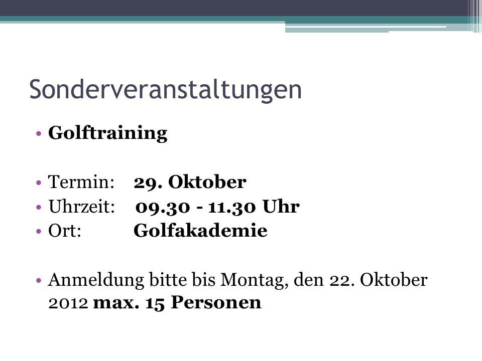 Sonderveranstaltungen Golftraining Termin: 29. Oktober Uhrzeit: 09.30 - 11.30 Uhr Ort: Golfakademie Anmeldung bitte bis Montag, den 22. Oktober 2012 m