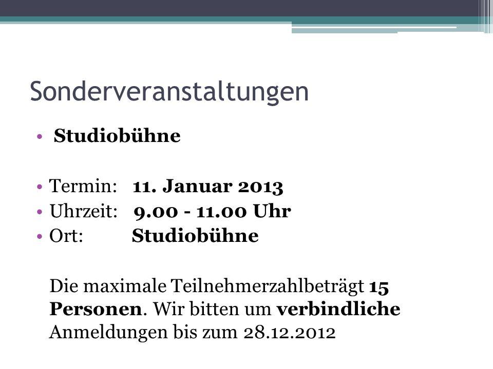 Sonderveranstaltungen Studiobühne Termin: 11. Januar 2013 Uhrzeit: 9.00 - 11.00 Uhr Ort: Studiobühne Die maximale Teilnehmerzahlbeträgt 15 Personen. W