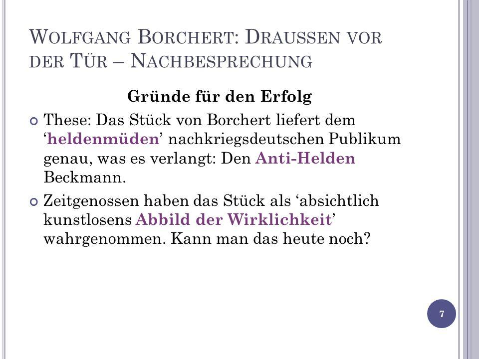 W OLFGANG B ORCHERT : D RAUSSEN VOR DER T ÜR – N ACHBESPRECHUNG Gründe für den Erfolg These: Das Stück von Borchert liefert dem heldenmüden nachkriegsdeutschen Publikum genau, was es verlangt: Den Anti-Helden Beckmann.
