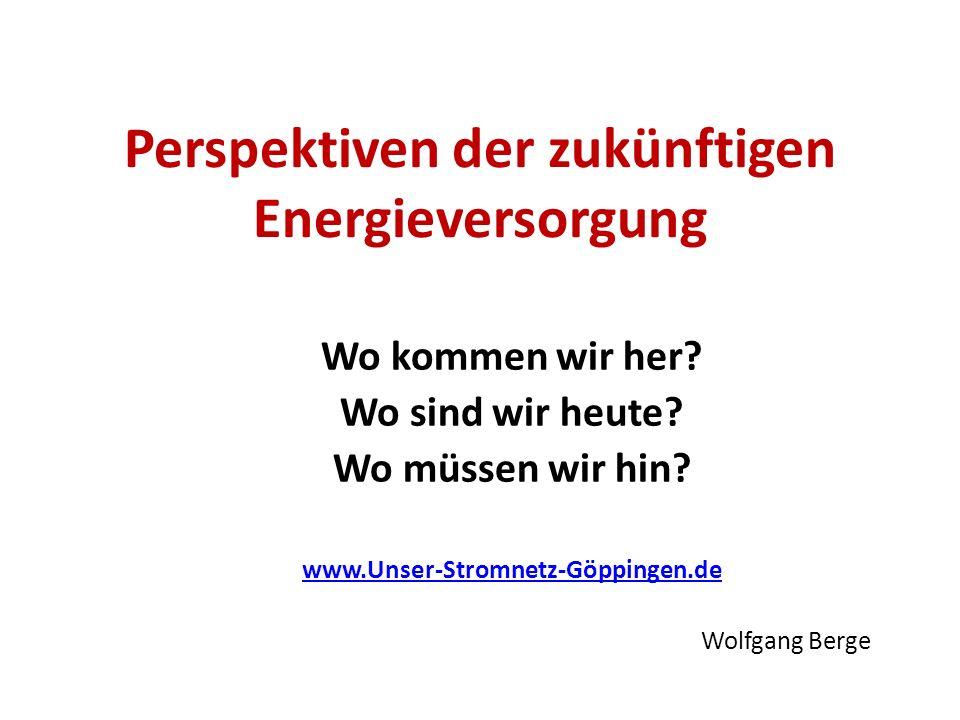 Perspektiven der zukünftigen Energieversorgung Wo kommen wir her? Wo sind wir heute? Wo müssen wir hin? www.Unser-Stromnetz-Göppingen.de Wolfgang Berg