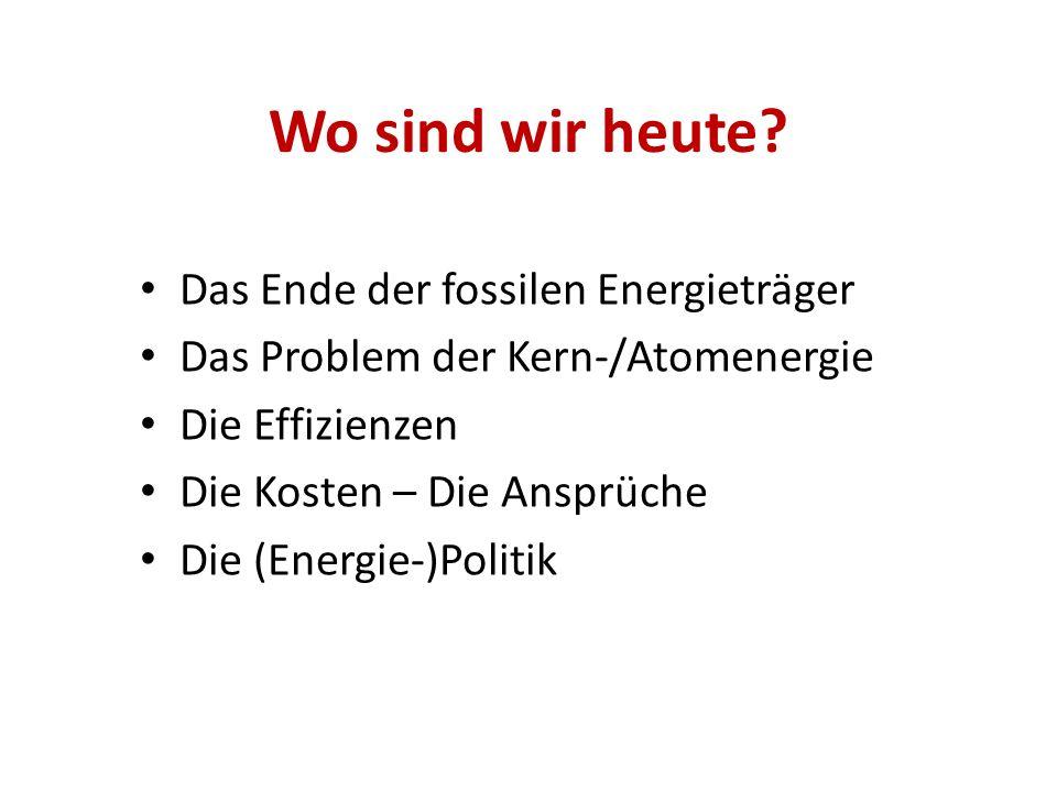 Wo sind wir heute? Das Ende der fossilen Energieträger Das Problem der Kern-/Atomenergie Die Effizienzen Die Kosten – Die Ansprüche Die (Energie-)Poli