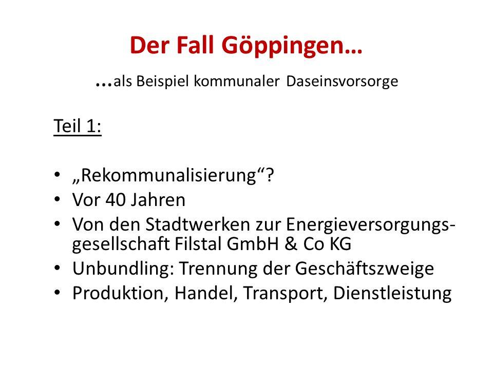 Der Fall Göppingen… … als Beispiel kommunaler Daseinsvorsorge Teil 1: Rekommunalisierung? Vor 40 Jahren Von den Stadtwerken zur Energieversorgungs- ge