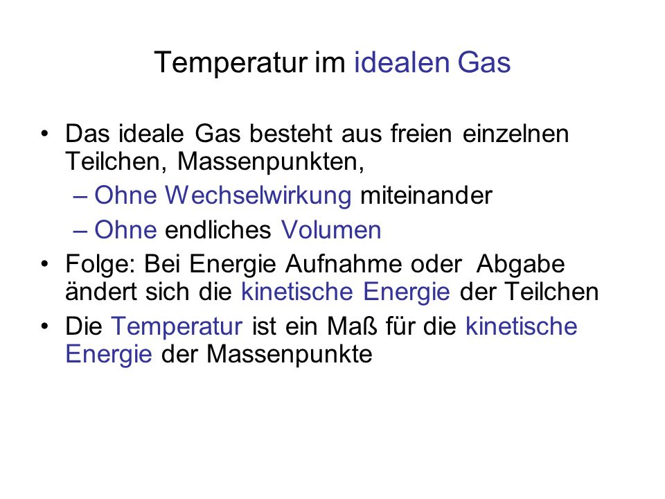 Temperatur im idealen Gas Das ideale Gas besteht aus freien einzelnen Teilchen, Massenpunkten, –Ohne Wechselwirkung miteinander –Ohne endliches Volume
