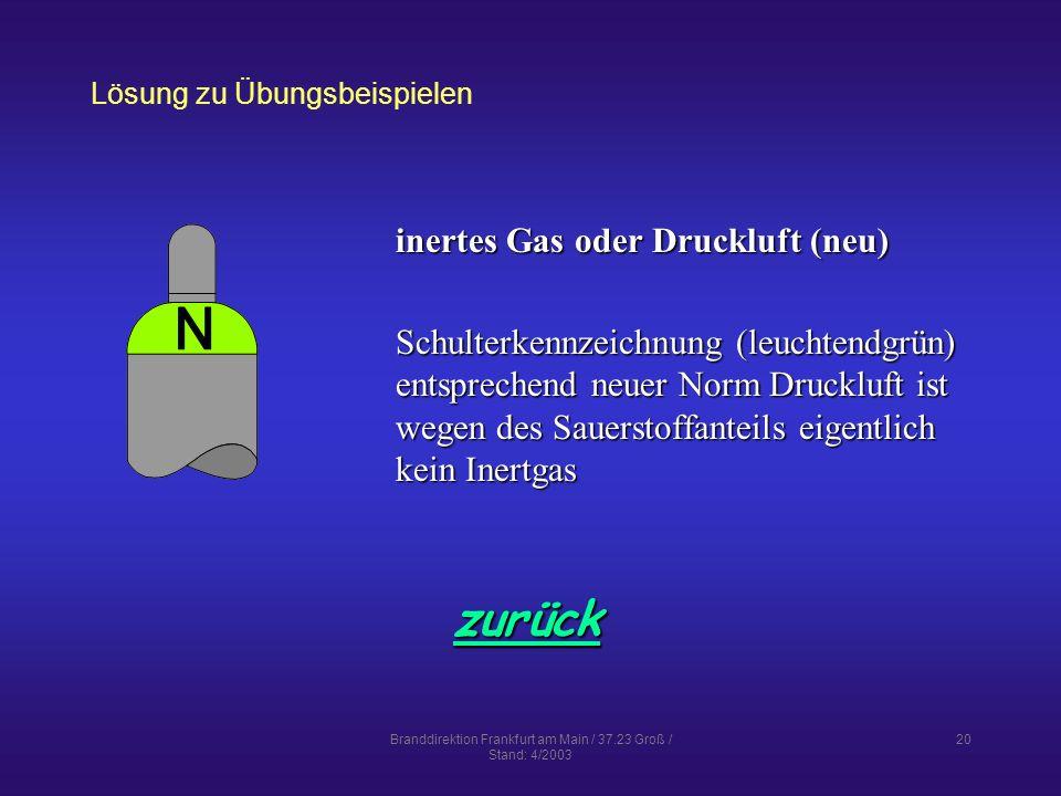Branddirektion Frankfurt am Main / 37.23 Groß / Stand: 4/2003 20 Lösung zu Übungsbeispielen zurück inertes Gas oder Druckluft (neu) Schulterkennzeichnung (leuchtendgrün) entsprechend neuer Norm Druckluft ist wegen des Sauerstoffanteils eigentlich kein Inertgas