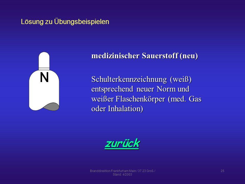 Branddirektion Frankfurt am Main / 37.23 Groß / Stand: 4/2003 25 Lösung zu Übungsbeispielen zurück medizinischer Sauerstoff (neu) Schulterkennzeichnung (weiß) entsprechend neuer Norm und weißer Flaschenkörper (med.