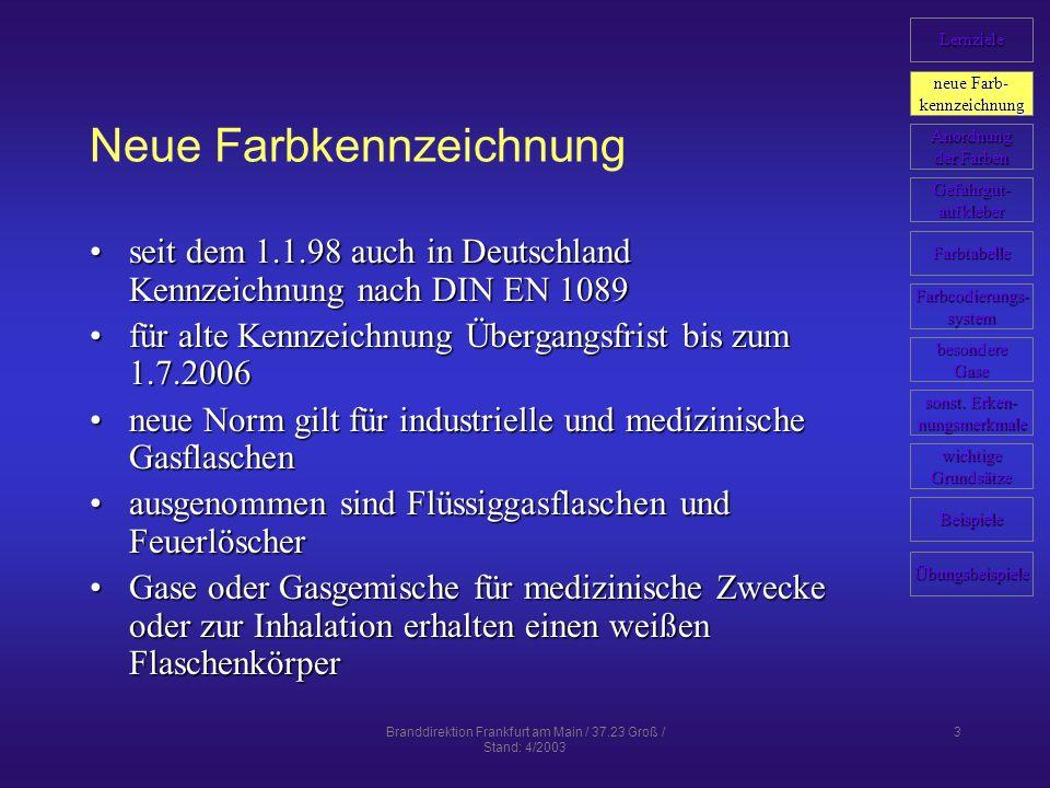 Branddirektion Frankfurt am Main / 37.23 Groß / Stand: 4/2003 3 Neue Farbkennzeichnung seit dem 1.1.98 auch in Deutschland Kennzeichnung nach DIN EN 1089seit dem 1.1.98 auch in Deutschland Kennzeichnung nach DIN EN 1089 für alte Kennzeichnung Übergangsfrist bis zum 1.7.2006für alte Kennzeichnung Übergangsfrist bis zum 1.7.2006 neue Norm gilt für industrielle und medizinische Gasflaschenneue Norm gilt für industrielle und medizinische Gasflaschen ausgenommen sind Flüssiggasflaschen und Feuerlöscherausgenommen sind Flüssiggasflaschen und Feuerlöscher Gase oder Gasgemische für medizinische Zwecke oder zur Inhalation erhalten einen weißen FlaschenkörperGase oder Gasgemische für medizinische Zwecke oder zur Inhalation erhalten einen weißen Flaschenkörper Lernziele neue Farb- neue Farb- kennzeichnung Anordnung der Farben der Farben Farbcodierungs- system Farbtabelle Gefahrgut- aufkleber Beispiele wichtige Grundsätze sonst.