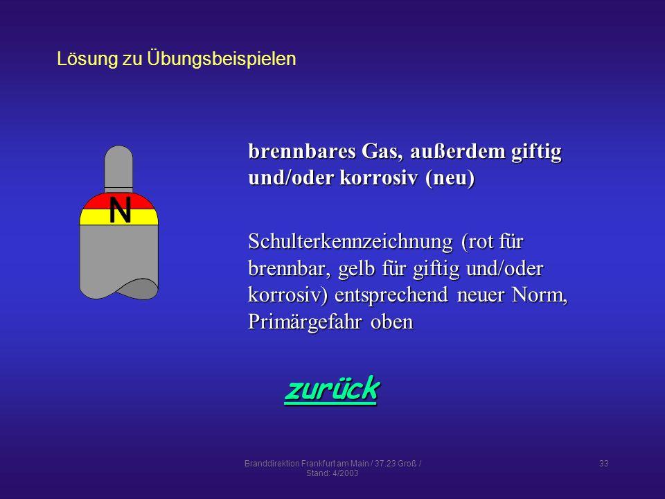 Branddirektion Frankfurt am Main / 37.23 Groß / Stand: 4/2003 33 Lösung zu Übungsbeispielen zurück brennbares Gas, außerdem giftig und/oder korrosiv (neu) Schulterkennzeichnung (rot für brennbar, gelb für giftig und/oder korrosiv) entsprechend neuer Norm, Primärgefahr oben