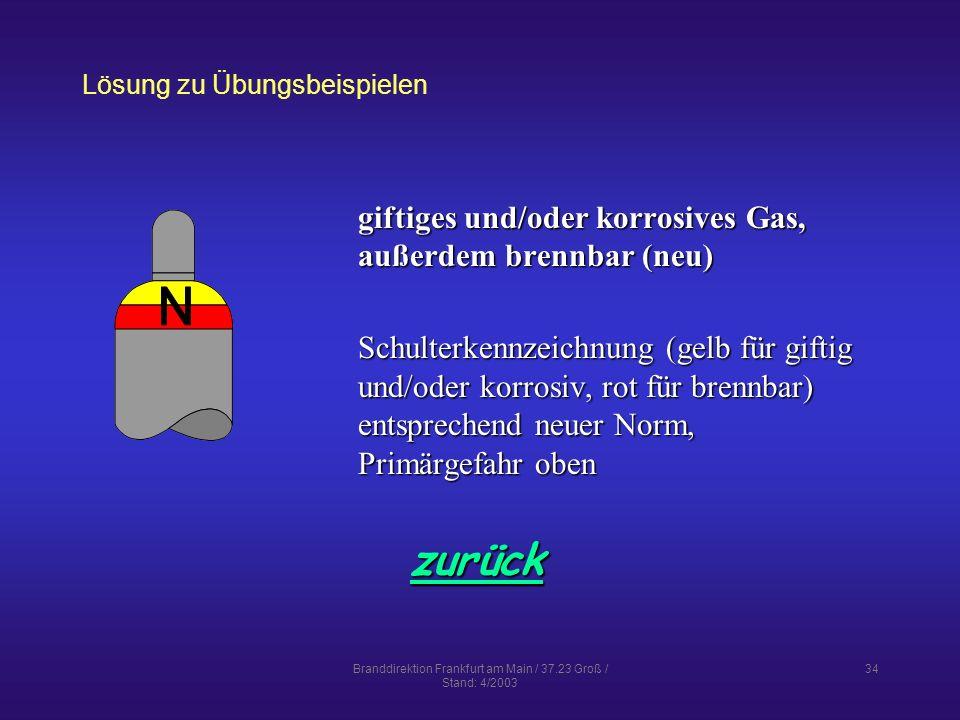 Branddirektion Frankfurt am Main / 37.23 Groß / Stand: 4/2003 34 Lösung zu Übungsbeispielen zurück giftiges und/oder korrosives Gas, außerdem brennbar (neu) Schulterkennzeichnung (gelb für giftig und/oder korrosiv, rot für brennbar) entsprechend neuer Norm, Primärgefahr oben