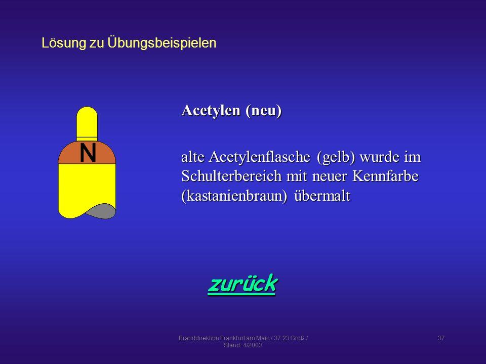 Branddirektion Frankfurt am Main / 37.23 Groß / Stand: 4/2003 37 Lösung zu Übungsbeispielen zurück Acetylen (neu) alte Acetylenflasche (gelb) wurde im Schulterbereich mit neuer Kennfarbe (kastanienbraun) übermalt
