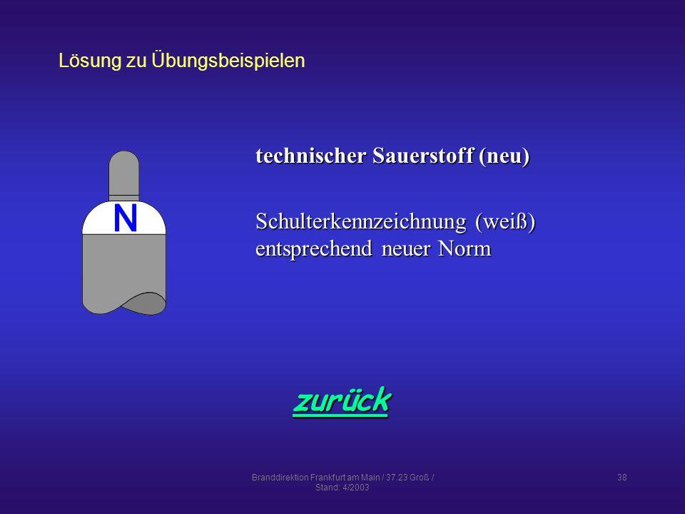 Branddirektion Frankfurt am Main / 37.23 Groß / Stand: 4/2003 38 Lösung zu Übungsbeispielen zurück technischer Sauerstoff (neu) Schulterkennzeichnung (weiß) entsprechend neuer Norm