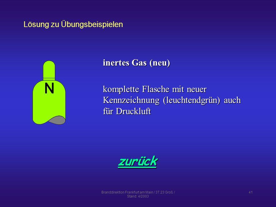 Branddirektion Frankfurt am Main / 37.23 Groß / Stand: 4/2003 41 Lösung zu Übungsbeispielen zurück inertes Gas (neu) komplette Flasche mit neuer Kennzeichnung (leuchtendgrün) auch für Druckluft
