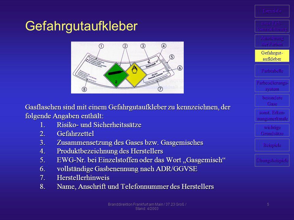 Branddirektion Frankfurt am Main / 37.23 Groß / Stand: 4/2003 5 Gefahrgutaufkleber Gasflaschen sind mit einem Gefahrgutaufkleber zu kennzeichnen, der folgende Angaben enthält: 1.Risiko- und Sicherheitssätze 2.Gefahrzettel 3.Zusammensetzung des Gases bzw.
