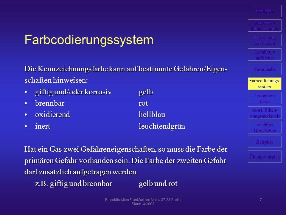 Branddirektion Frankfurt am Main / 37.23 Groß / Stand: 4/2003 7 Farbcodierungssystem Die Kennzeichnungsfarbe kann auf bestimmte Gefahren/Eigen- schaften hinweisen: giftig und/oder korrosivgelbgiftig und/oder korrosivgelb brennbarrotbrennbarrot oxidierendhellblauoxidierendhellblau inertleuchtendgrüninertleuchtendgrün Hat ein Gas zwei Gefahreneigenschaften, so muss die Farbe der primären Gefahr vorhanden sein.