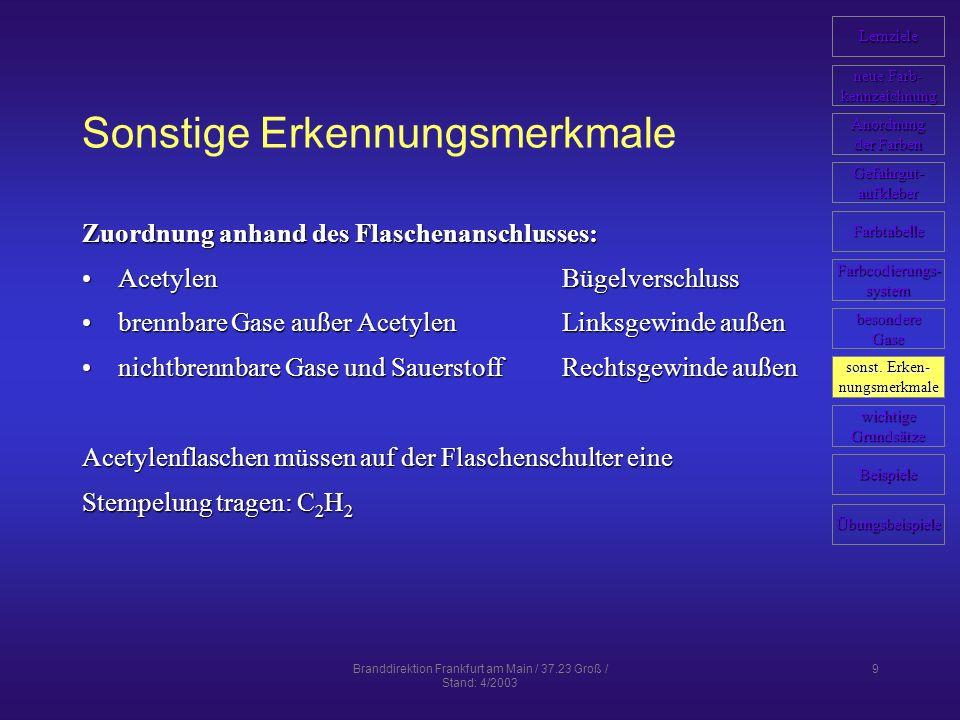 Branddirektion Frankfurt am Main / 37.23 Groß / Stand: 4/2003 9 Sonstige Erkennungsmerkmale Zuordnung anhand des Flaschenanschlusses: AcetylenBügelverschlussAcetylenBügelverschluss brennbare Gase außer AcetylenLinksgewinde außenbrennbare Gase außer AcetylenLinksgewinde außen nichtbrennbare Gase und SauerstoffRechtsgewinde außennichtbrennbare Gase und SauerstoffRechtsgewinde außen Acetylenflaschen müssen auf der Flaschenschulter eine Stempelung tragen: C 2 H 2 Lernziele neue Farb- neue Farb- kennzeichnung Anordnung der Farben der Farben Farbcodierungs- system Farbtabelle Gefahrgut- aufkleber Beispiele wichtige Grundsätze sonst.