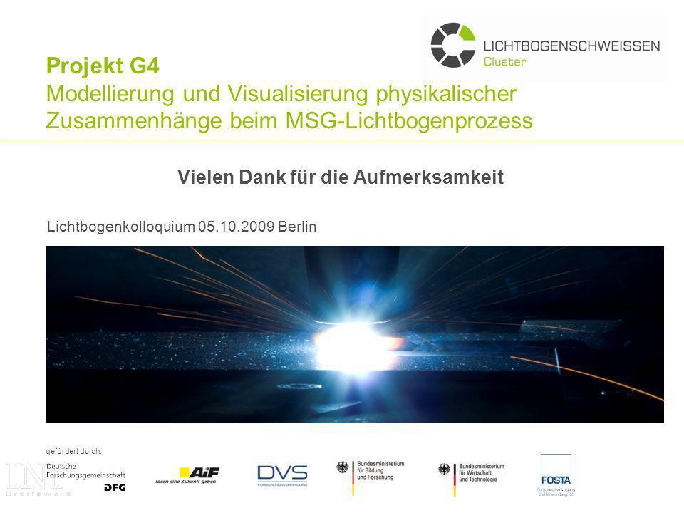 gefördert durch: Projekt G4 Modellierung und Visualisierung physikalischer Zusammenhänge beim MSG-Lichtbogenprozess Vielen Dank für die Aufmerksamkeit Lichtbogenkolloquium 05.10.2009 Berlin