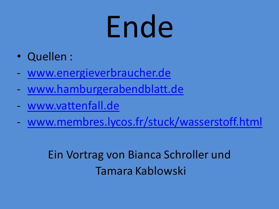 Ende Quellen : -www.energieverbraucher.dewww.energieverbraucher.de -www.hamburgerabendblatt.dewww.hamburgerabendblatt.de -www.vattenfall.dewww.vattenfall.de -www.membres.lycos.fr/stuck/wasserstoff.htmlwww.membres.lycos.fr/stuck/wasserstoff.html Ein Vortrag von Bianca Schroller und Tamara Kablowski