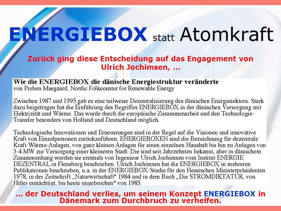 ENERGIEBOX statt Atomkraft Zurück ging diese Entscheidung auf das Engagement von Ulrich Jochimsen, … … der Deutschland verlies, um seinem Konzept ENERGIEBOX in Dänemark zum Durchbruch zu verhelfen.