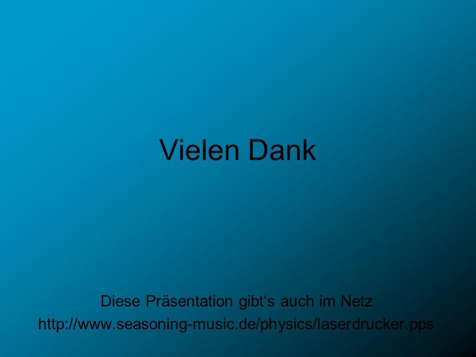 Vielen Dank Diese Präsentation gibts auch im Netz http://www.seasoning-music.de/physics/laserdrucker.pps