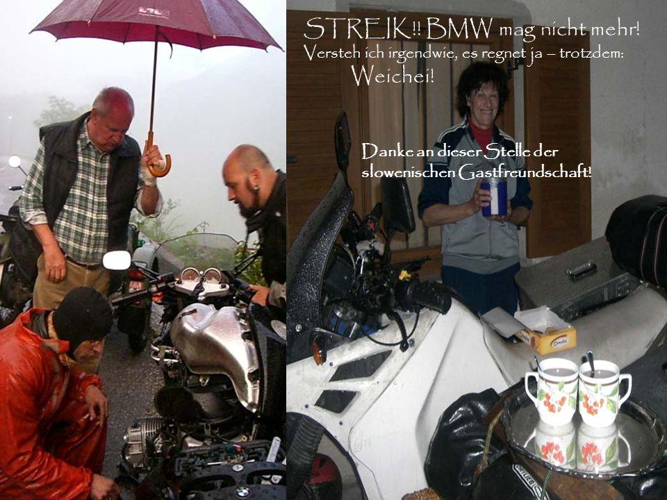 STREIK!! BMW mag nicht mehr! Versteh ich irgendwie, es regnet ja – trotzdem: Weichei! Danke an dieser Stelle der slowenischen Gastfreundschaft!