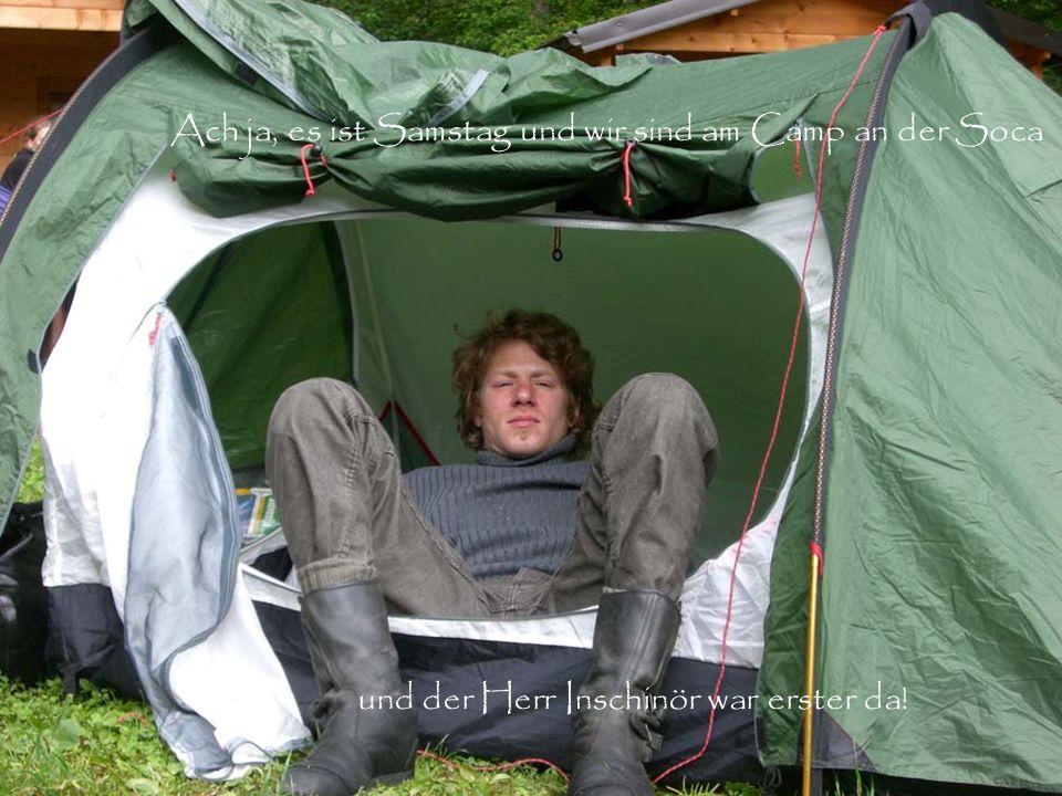 Ach ja, es ist Samstag und wir sind am Camp an der Soca und der Herr Inschinör war erster da!