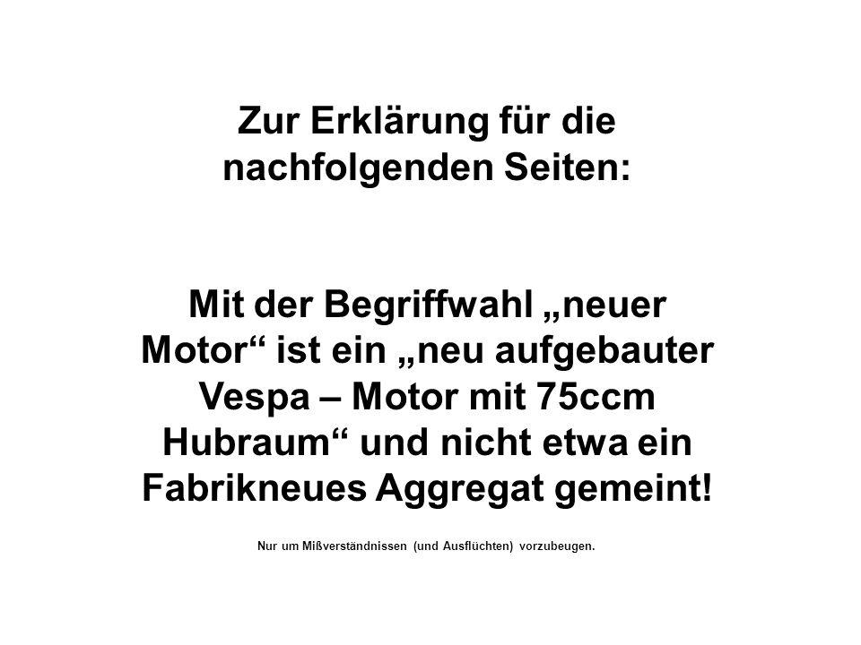 Zur Erklärung für die nachfolgenden Seiten: Mit der Begriffwahl neuer Motor ist ein neu aufgebauter Vespa – Motor mit 75ccm Hubraum und nicht etwa ein
