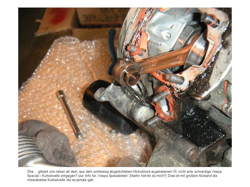 Oha… glitzert uns neben all dem, aus dem schleissig abgedichtetem Motorblock augetretenem Öl, nicht eine schneidige Vespa Special – Kurbelwelle entgeg