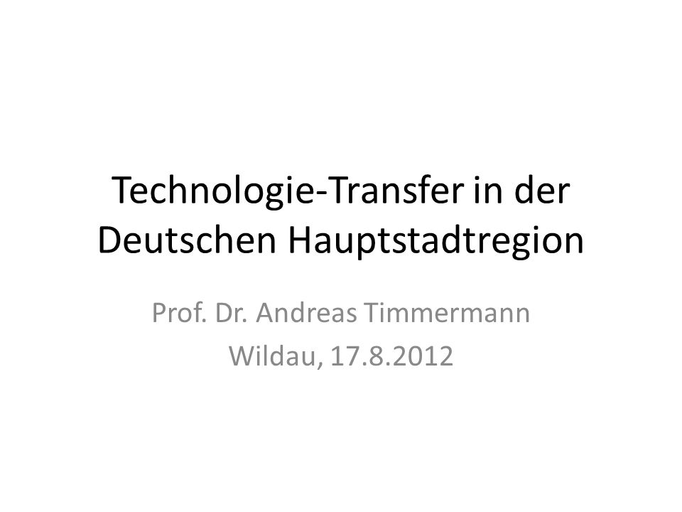 Technologie-Transfer in der Deutschen Hauptstadtregion Prof. Dr. Andreas Timmermann Wildau, 17.8.2012