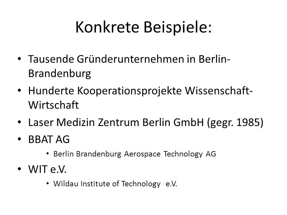 Konkrete Beispiele: Tausende Gründerunternehmen in Berlin- Brandenburg Hunderte Kooperationsprojekte Wissenschaft- Wirtschaft Laser Medizin Zentrum Be