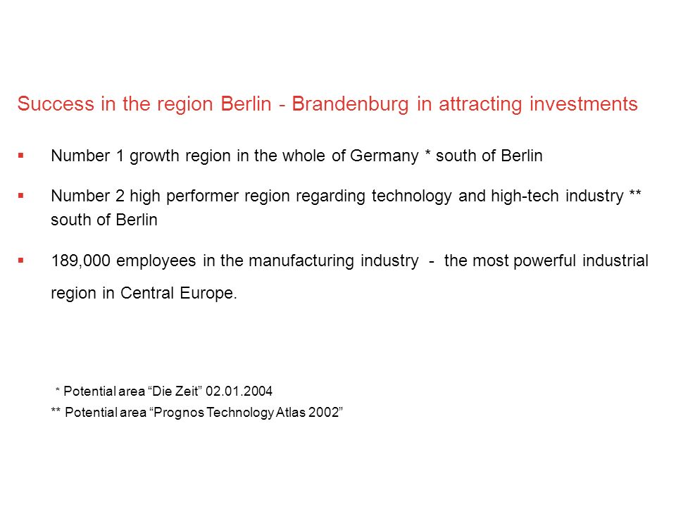 Success in the region Berlin - Brandenburg in attracting investments Number 1 growth region in the whole of Germany * south of Berlin Number 2 high performer region regarding technology and high-tech industry ** south of Berlin 189,000 employees in the manufacturing industry - the most powerful industrial region in Central Europe.