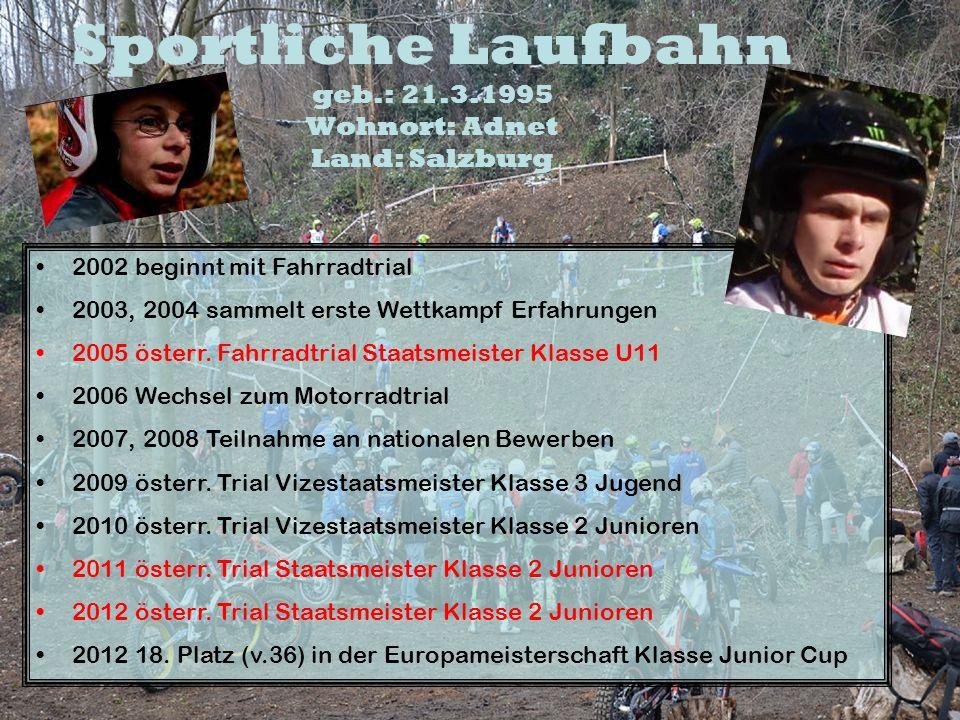 Sportliche Laufbahn geb.: 21.3.1995 Wohnort: Adnet Land: Salzburg 2002 beginnt mit Fahrradtrial 2003, 2004 sammelt erste Wettkampf Erfahrungen 2005 ös