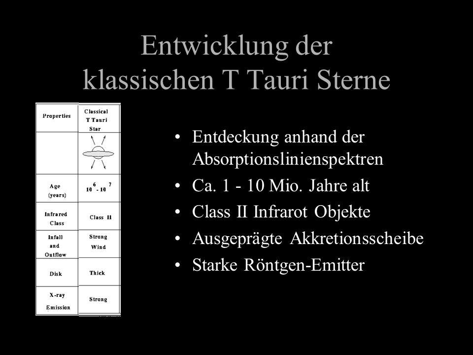 Entwicklung der klassischen T Tauri Sterne Entdeckung anhand der Absorptionslinienspektren Ca. 1 - 10 Mio. Jahre alt Class II Infrarot Objekte Ausgepr