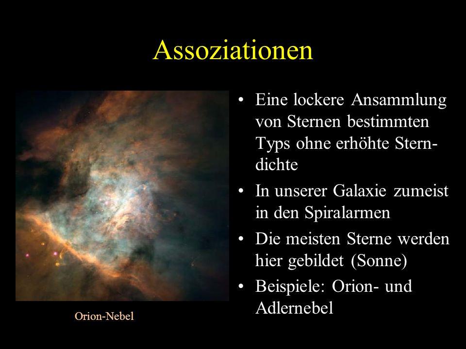 Assoziationen Eine lockere Ansammlung von Sternen bestimmten Typs ohne erhöhte Stern- dichte In unserer Galaxie zumeist in den Spiralarmen Die meisten