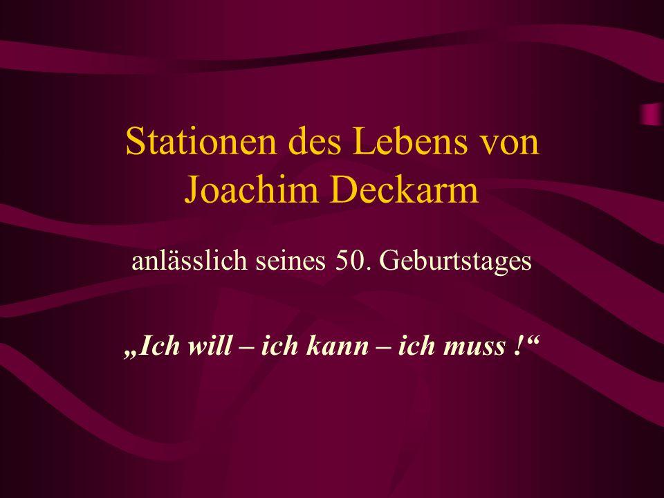 Stationen des Lebens von Joachim Deckarm anlässlich seines 50. Geburtstages Ich will – ich kann – ich muss !