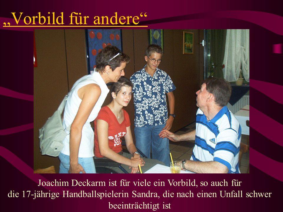 Vorbild für andere Joachim Deckarm ist für viele ein Vorbild, so auch für die 17-jährige Handballspielerin Sandra, die nach einen Unfall schwer beeint