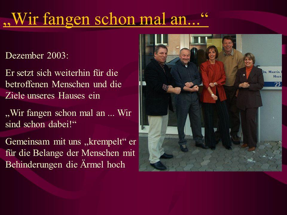 Wir fangen schon mal an... Dezember 2003: Er setzt sich weiterhin für die betroffenen Menschen und die Ziele unseres Hauses ein Wir fangen schon mal a