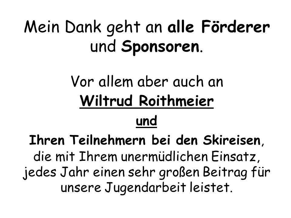 Mein Dank geht an alle Förderer und Sponsoren. Vor allem aber auch an Wiltrud Roithmeier und Ihren Teilnehmern bei den Skireisen, die mit Ihrem unermü