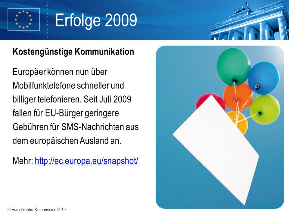 © Europäische Kommission 2010 Erfolge 2009 Kostengünstige Kommunikation Europäer können nun über Mobilfunktelefone schneller und billiger telefonieren