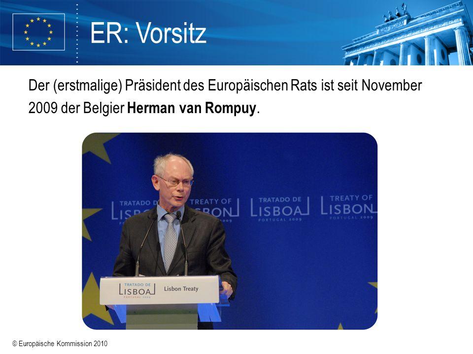 © Europäische Kommission 2010 ER: Vorsitz Der (erstmalige) Präsident des Europäischen Rats ist seit November 2009 der Belgier Herman van Rompuy.
