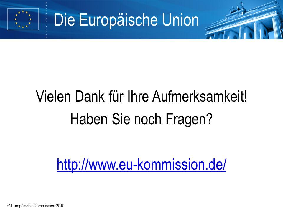 © Europäische Kommission 2010 Vielen Dank für Ihre Aufmerksamkeit! Haben Sie noch Fragen? http://www.eu-kommission.de/ Die Europäische Union