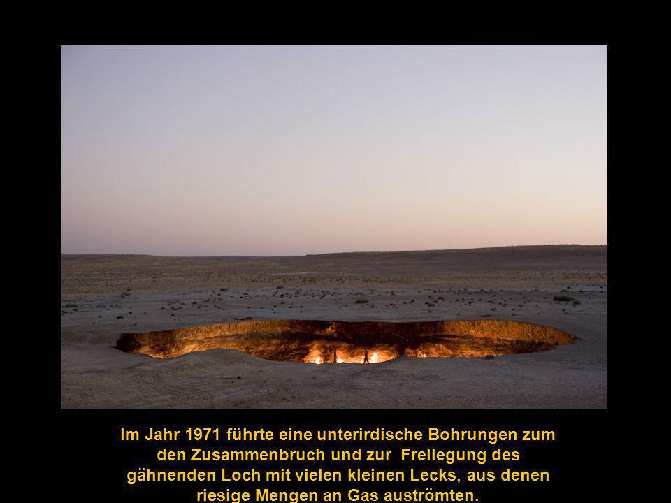 Im Jahr 1971 führte eine unterirdische Bohrungen zum den Zusammenbruch und zur Freilegung des gähnenden Loch mit vielen kleinen Lecks, aus denen riesige Mengen an Gas auströmten.