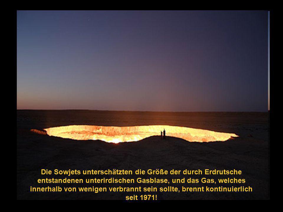 Die Sowjets unterschätzten die Größe der durch Erdrutsche entstandenen unterirdischen Gasblase, und das Gas, welches innerhalb von wenigen verbrannt sein sollte, brennt kontinuierlich seit 1971!