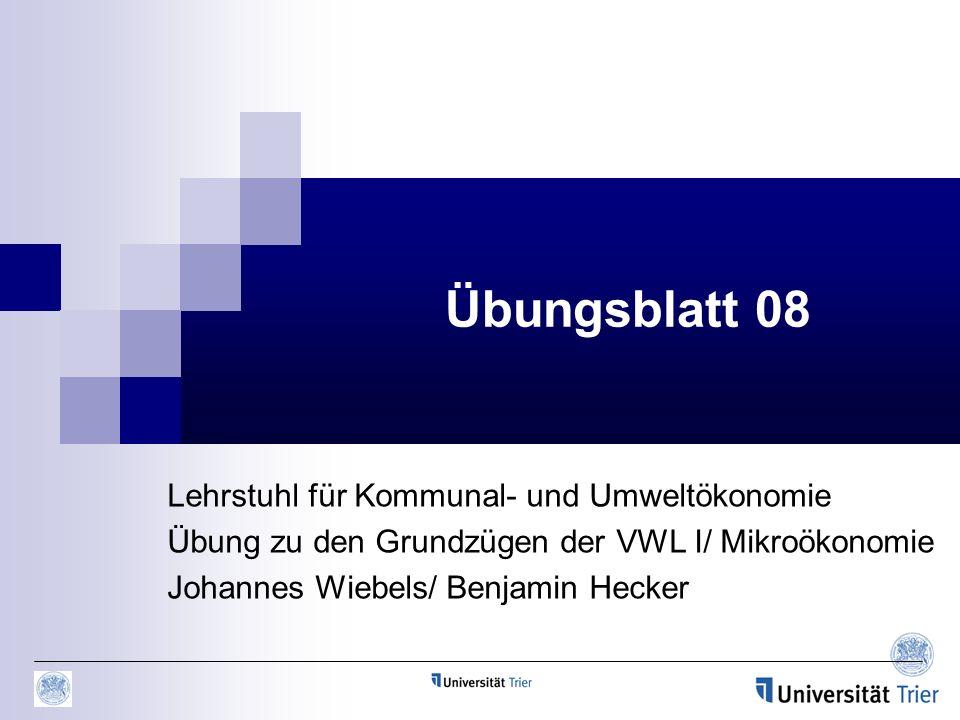 Übungsblatt 08 Lehrstuhl für Kommunal- und Umweltökonomie Übung zu den Grundzügen der VWL I/ Mikroökonomie Johannes Wiebels/ Benjamin Hecker