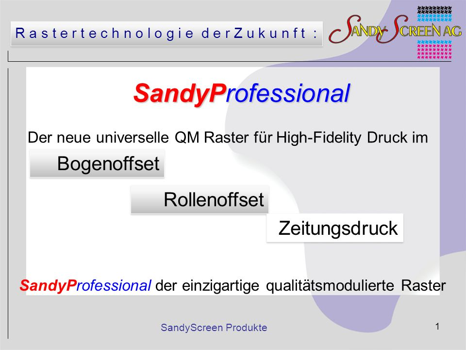 SandyScreen Produkte 12 SandyProfessional - ein QM Raster QM steht für Qualitäts-Moduliert –AM = Amplituden-Moduliert –FM = Frequenz-Moduliert SandyProfessional ist eine AM-Alternative zu Hybrid- und FM Raster.