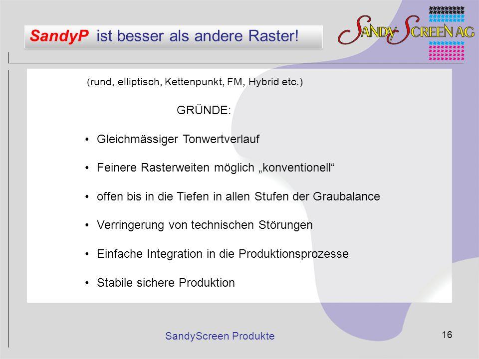 SandyScreen Produkte 16 SandyP ist besser als andere Raster! (rund, elliptisch, Kettenpunkt, FM, Hybrid etc.) GRÜNDE: Gleichmässiger Tonwertverlauf Fe