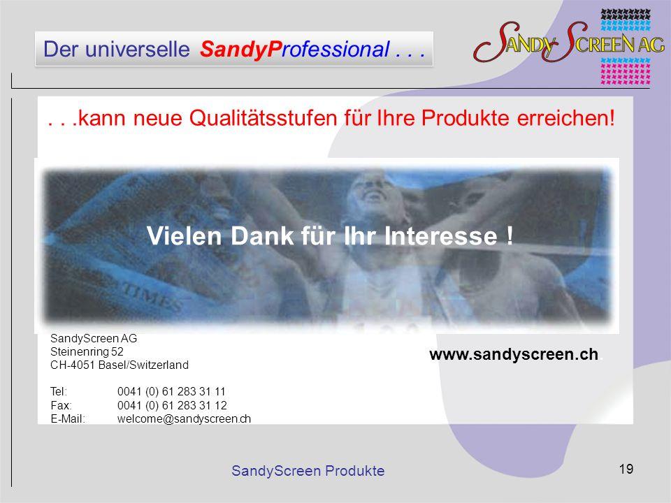 SandyScreen Produkte 19 Vielen Dank für Ihr Interesse ! SandyScreen AG Steinenring 52 CH-4051 Basel/Switzerland Tel:0041 (0) 61 283 31 11 Fax:0041 (0)