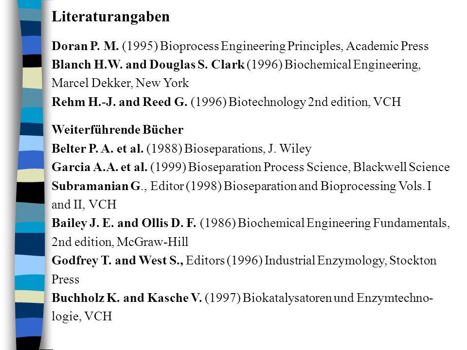 Literaturangaben Doran P. M. (1995) Bioprocess Engineering Principles, Academic Press Blanch H.W. and Douglas S. Clark (1996) Biochemical Engineering,