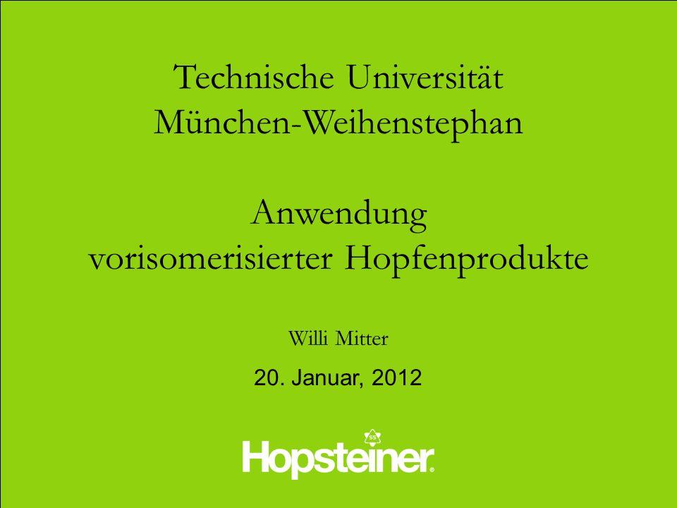 Technische Universität München-Weihenstephan Anwendung vorisomerisierter Hopfenprodukte Willi Mitter 20. Januar, 2012
