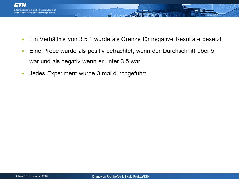 Datum: 13. November 2007 Diane von Richthofen & Sylvia Pruksa/ETH Ein Verhältnis von 3.5:1 wurde als Grenze für negative Resultate gesetzt. Eine Probe