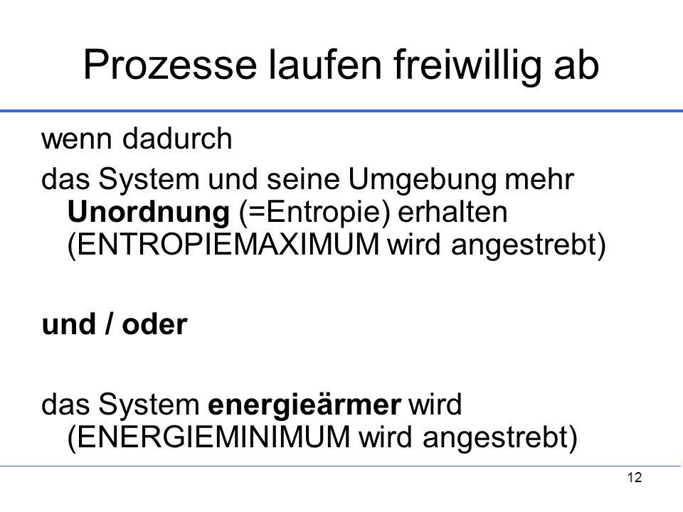 12 Prozesse laufen freiwillig ab wenn dadurch das System und seine Umgebung mehr Unordnung (=Entropie) erhalten (ENTROPIEMAXIMUM wird angestrebt) und